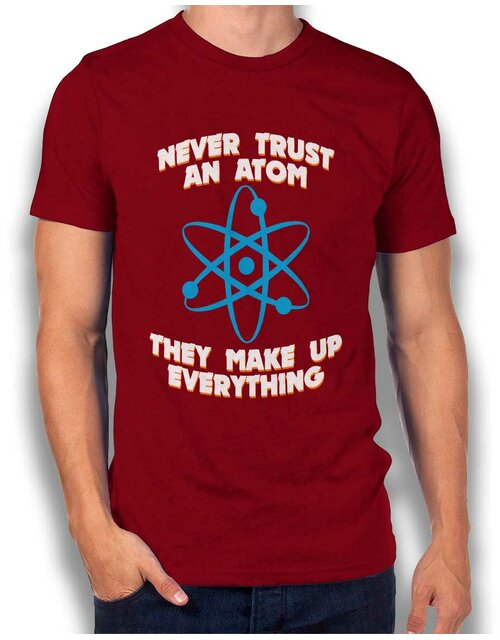 Never Trust An Atom Thay Make Up Everything T-Shirt bordeaux M