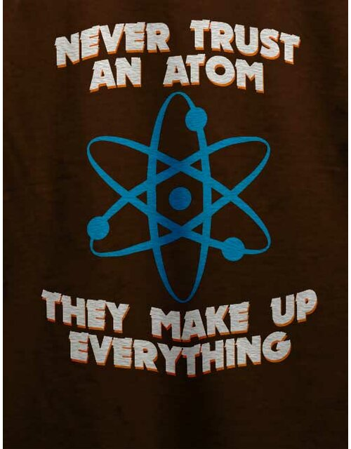 Never Trust An Atom Thay Make Up Everything T-Shirt braun L