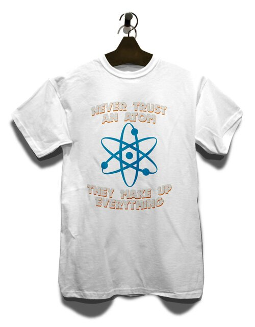 Never Trust An Atom Thay Make Up Everything T-Shirt weiss M